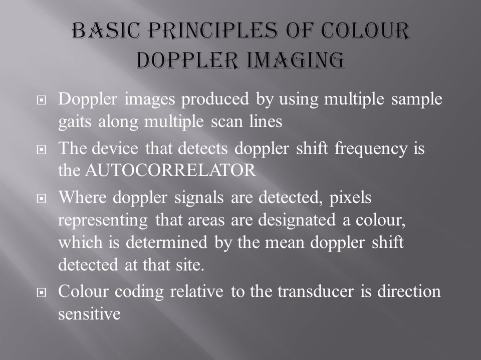  Doppler images produced by using multiple sample gaits along multiple scan lines  The device that detects doppler shift frequency is the AUTOCORRELATOR  Where doppler signals are detected, pixels representing that areas are designated a colour, which is determined by the mean doppler shift detected at that site.