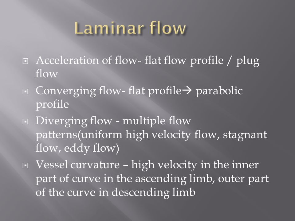  Acceleration of flow- flat flow profile / plug flow  Converging flow- flat profile  parabolic profile  Diverging flow - multiple flow patterns(uniform high velocity flow, stagnant flow, eddy flow)  Vessel curvature – high velocity in the inner part of curve in the ascending limb, outer part of the curve in descending limb