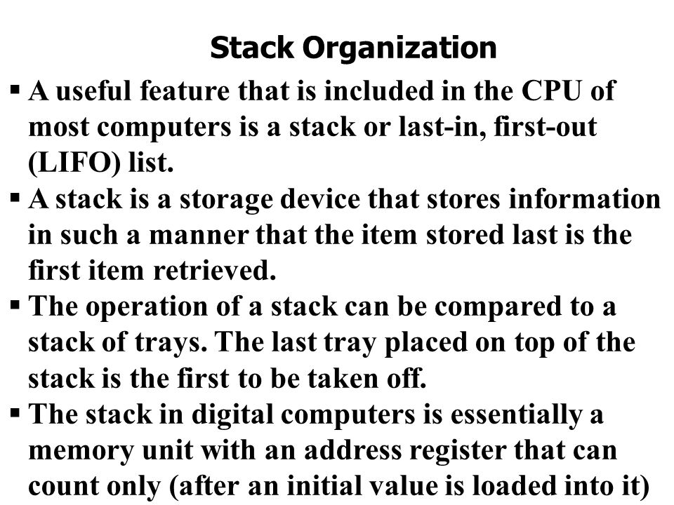 Stack Organization  A useful feature that is included in the CPU of most computers is a stack or last-in, first-out (LIFO) list.  A stack is a stora