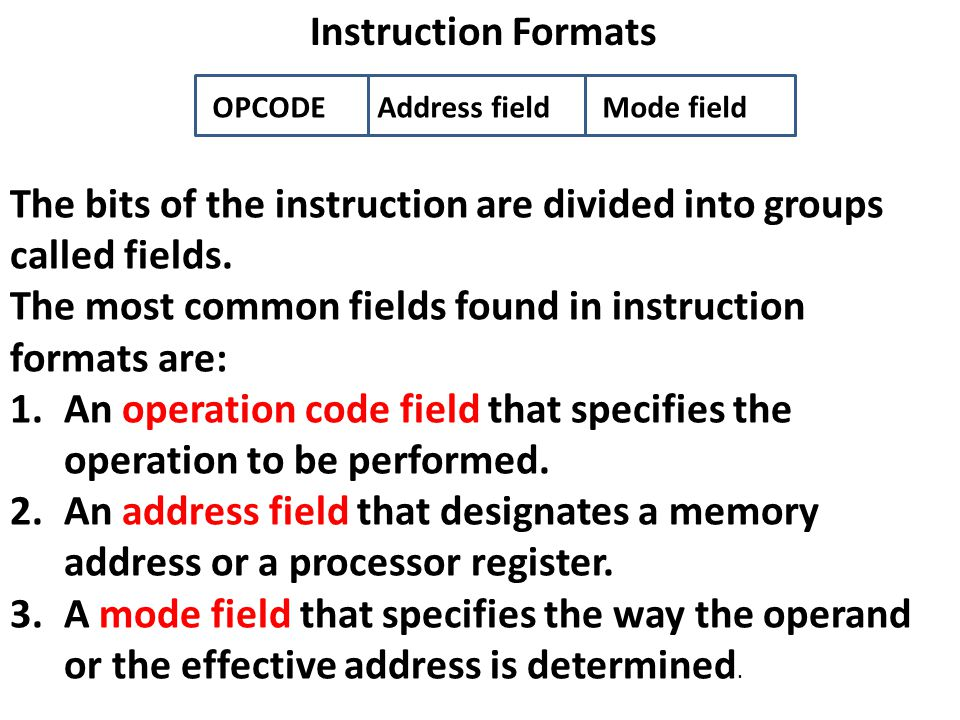 Instruction Formats The bits of the instruction are divided into groups called fields. The most common fields found in instruction formats are: 1.An o