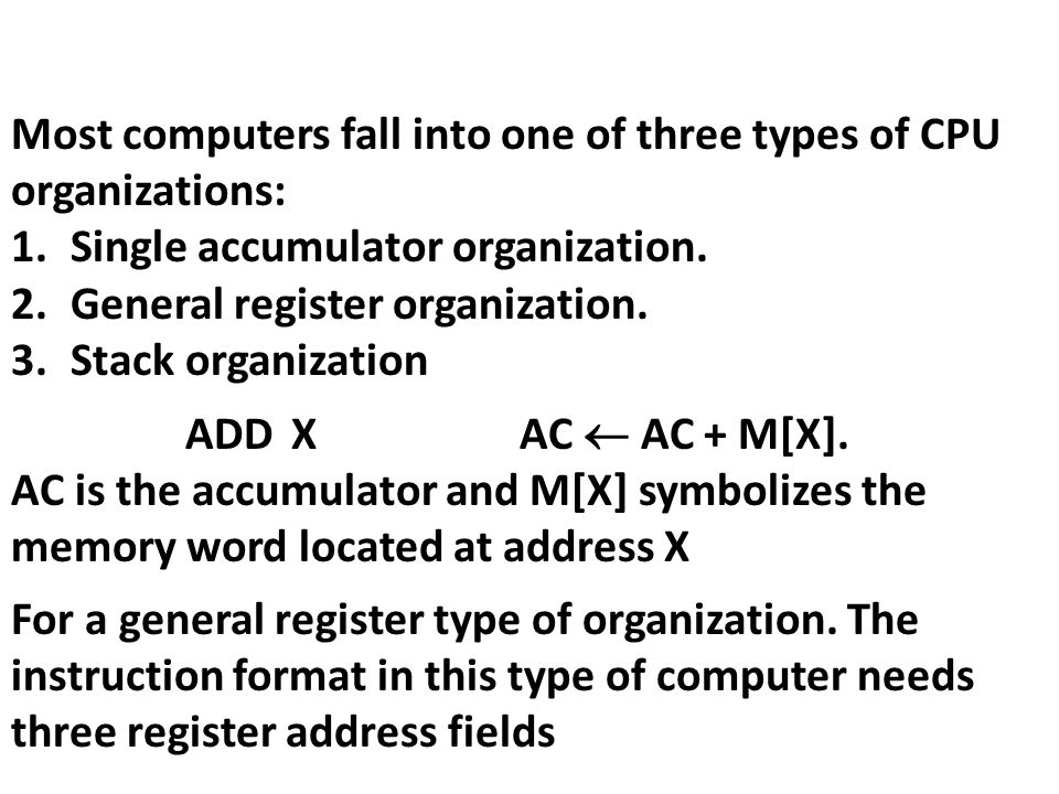 Most computers fall into one of three types of CPU organizations: 1.Single accumulator organization. 2.General register organization. 3.Stack organiza