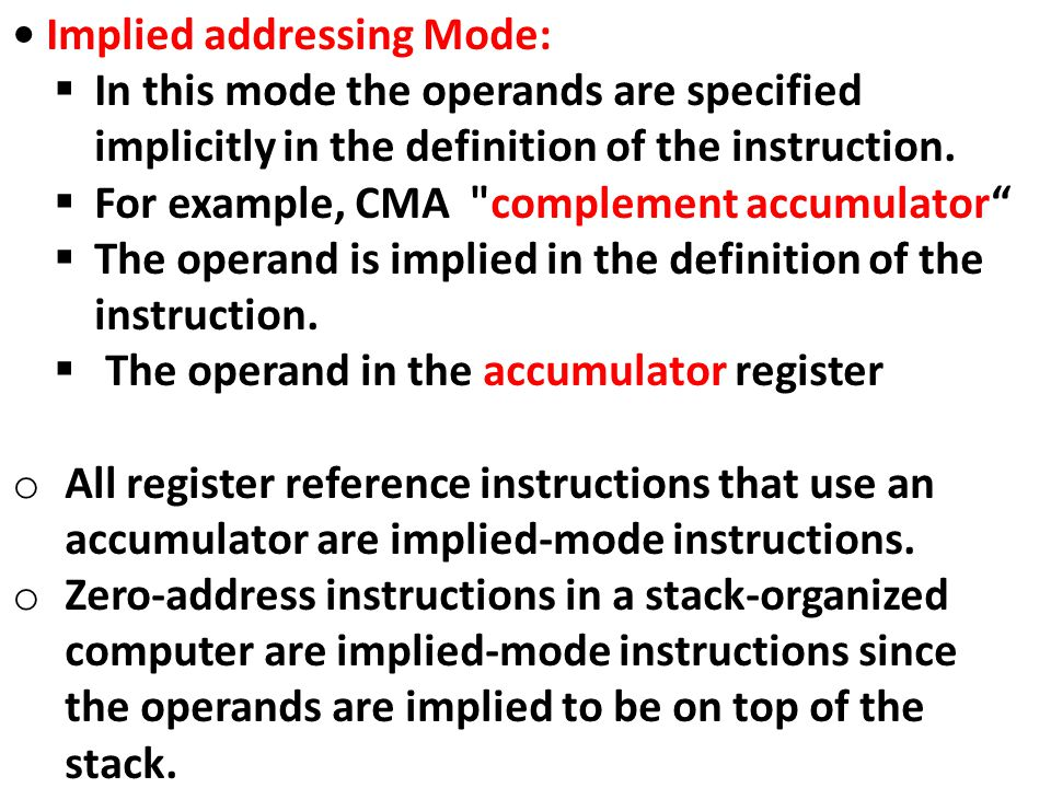Implied addressing Mode:  In this mode the operands are specified implicitly in the definition of the instruction.  For example, CMA