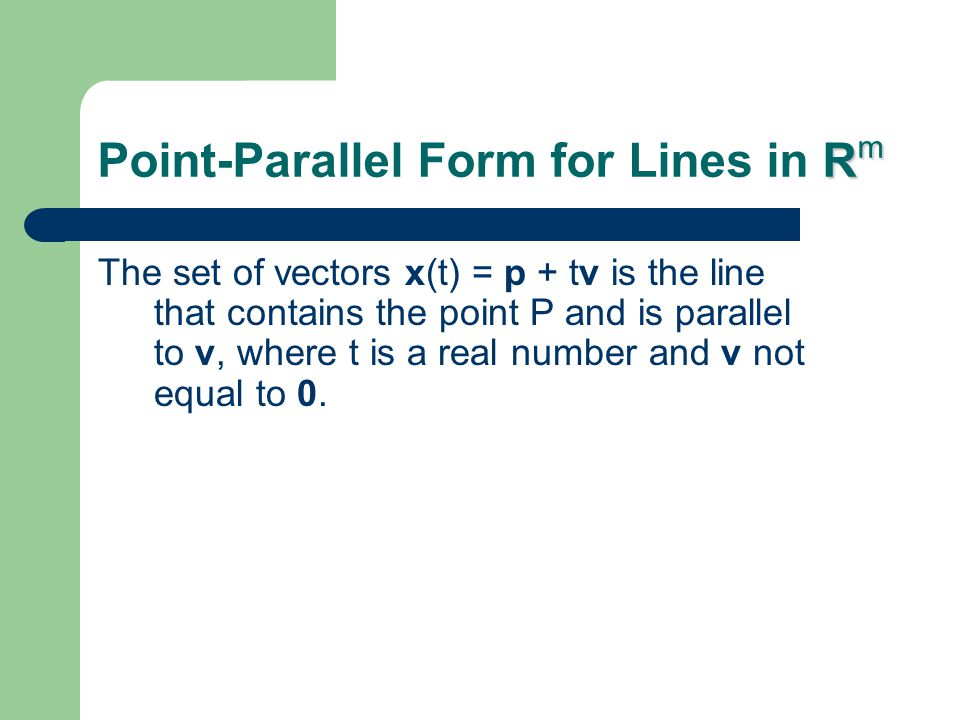R m Point-Parallel Form for Lines in R m The set of vectors x(t) = p + tv is the line that contains the point P and is parallel to v, where t is a real number and v not equal to 0.