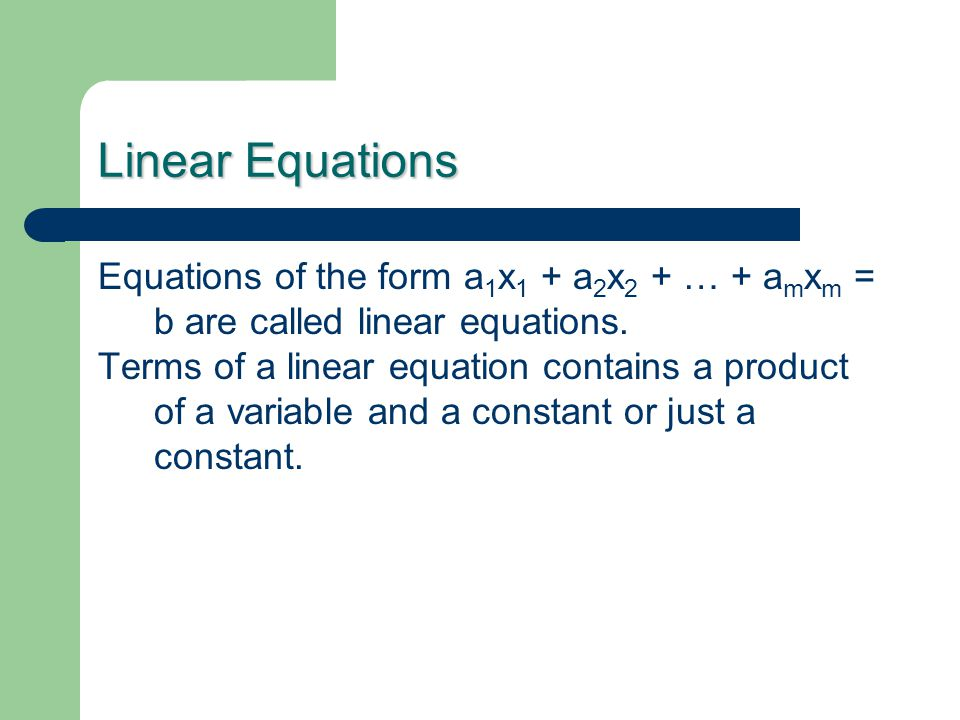 Linear Equations Equations of the form a 1 x 1 + a 2 x 2 + … + a m x m = b are called linear equations.