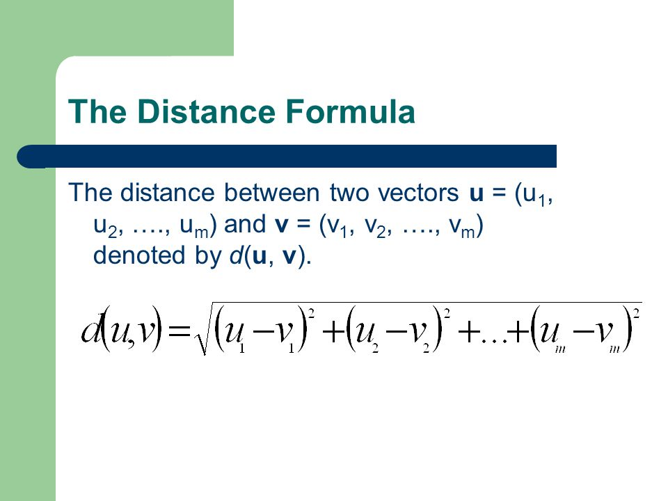 The Distance Formula The distance between two vectors u = (u 1, u 2, …., u m ) and v = (v 1, v 2, …., v m ) denoted by d(u, v).