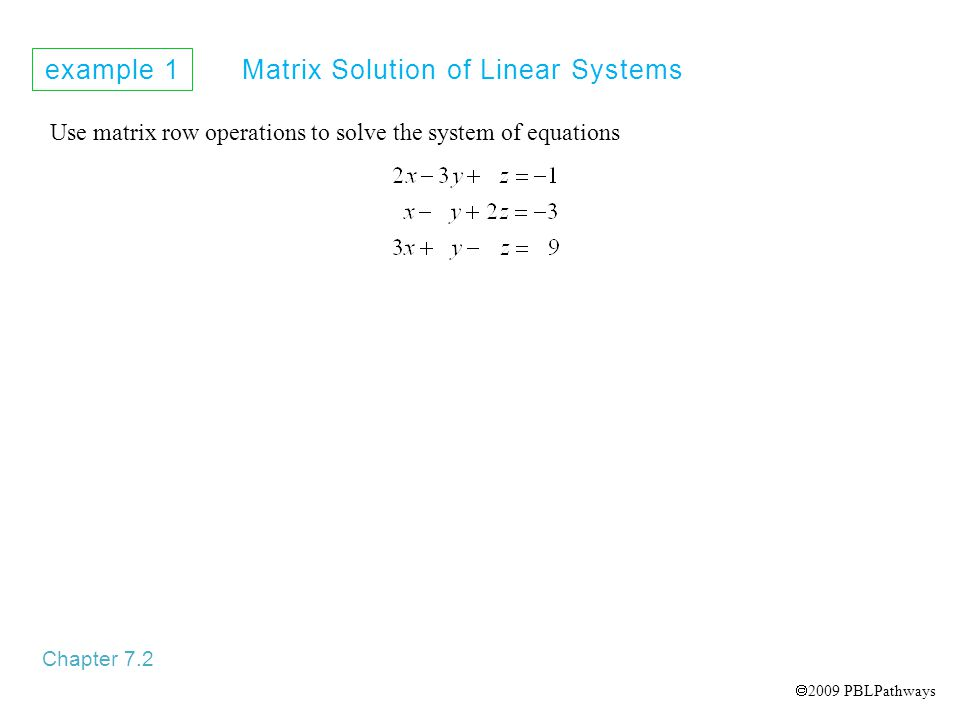 example 1 Matrix Solution of Linear Systems Chapter 7.2 Use matrix row operations to solve the system of equations  2009 PBLPathways