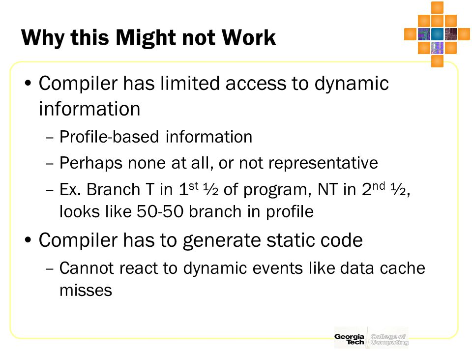 Why this Might not Work Compiler has limited access to dynamic information –Profile-based information –Perhaps none at all, or not representative –Ex.