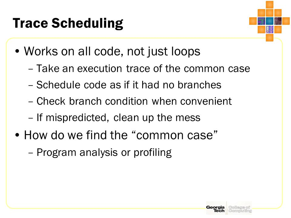Trace Scheduling Works on all code, not just loops –Take an execution trace of the common case –Schedule code as if it had no branches –Check branch c