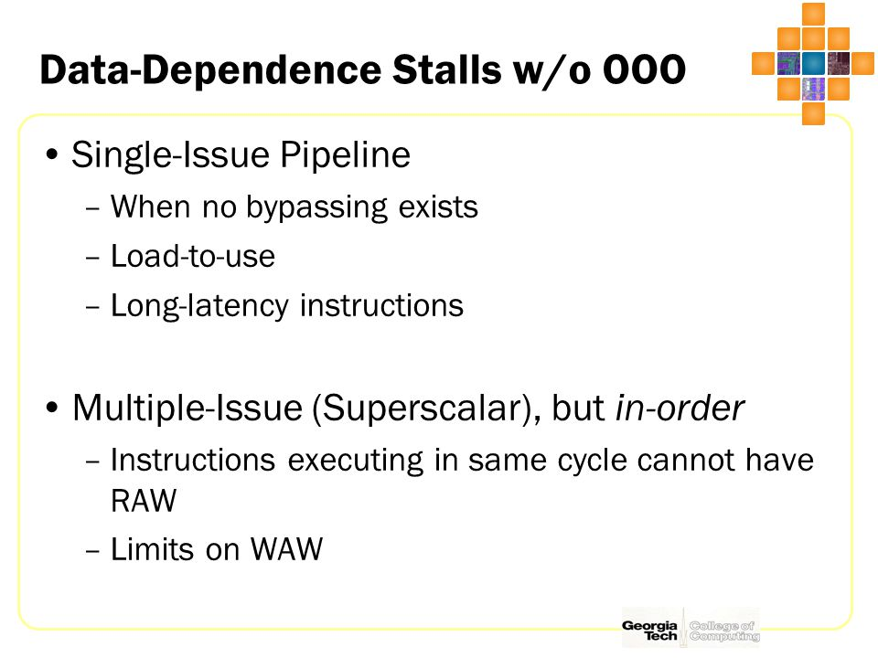 Data-Dependence Stalls w/o OOO Single-Issue Pipeline –When no bypassing exists –Load-to-use –Long-latency instructions Multiple-Issue (Superscalar), but in-order –Instructions executing in same cycle cannot have RAW –Limits on WAW
