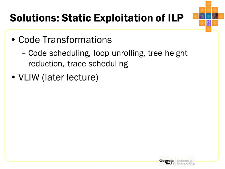 Solutions: Static Exploitation of ILP Code Transformations –Code scheduling, loop unrolling, tree height reduction, trace scheduling VLIW (later lecture)