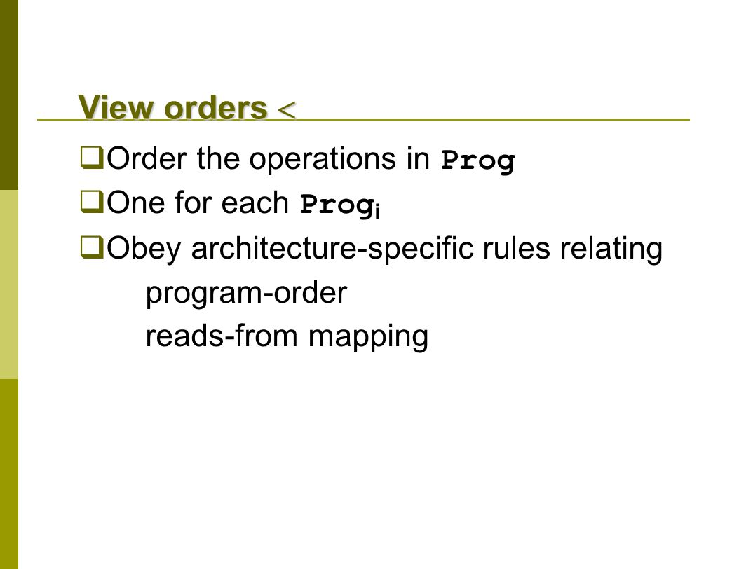 View orders   Order the operations in Prog  One for each Prog i  Obey architecture-specific rules relating program-order reads-from mapping
