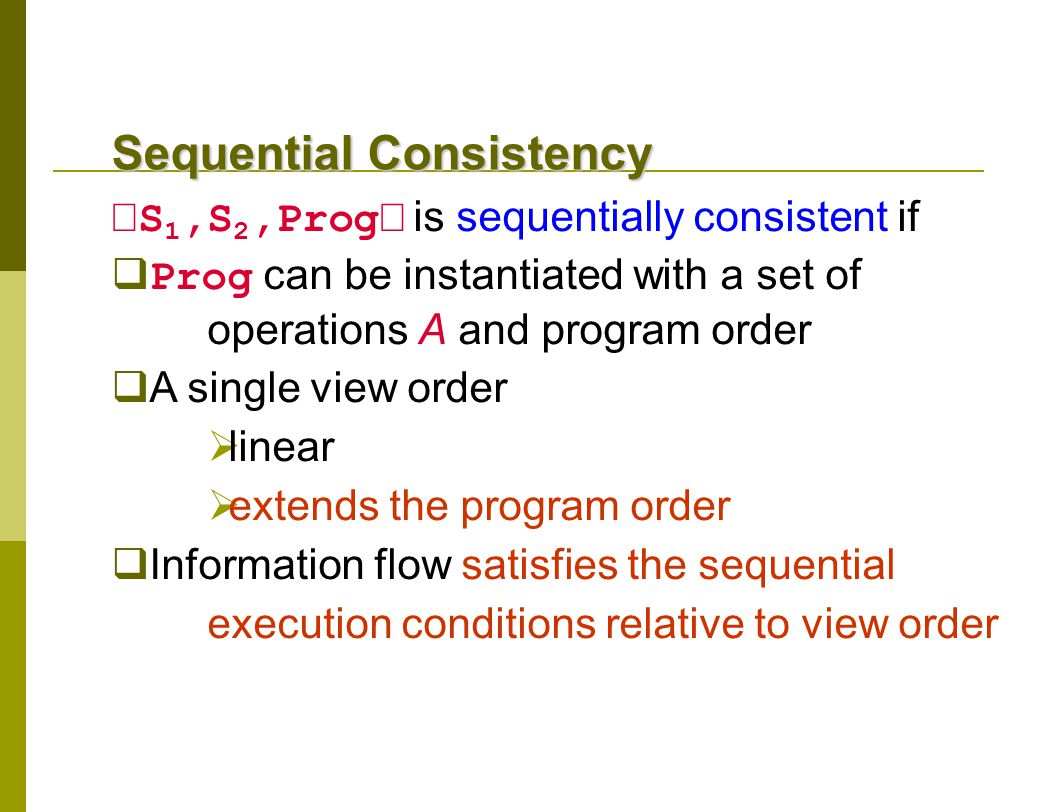 Sequential Consistency  S 1,S 2,Prog  is sequentially consistent if  Prog can be instantiated with a set of operations A and program order  A single view order  linear  extends the program order  Information flow satisfies the sequential execution conditions relative to view order