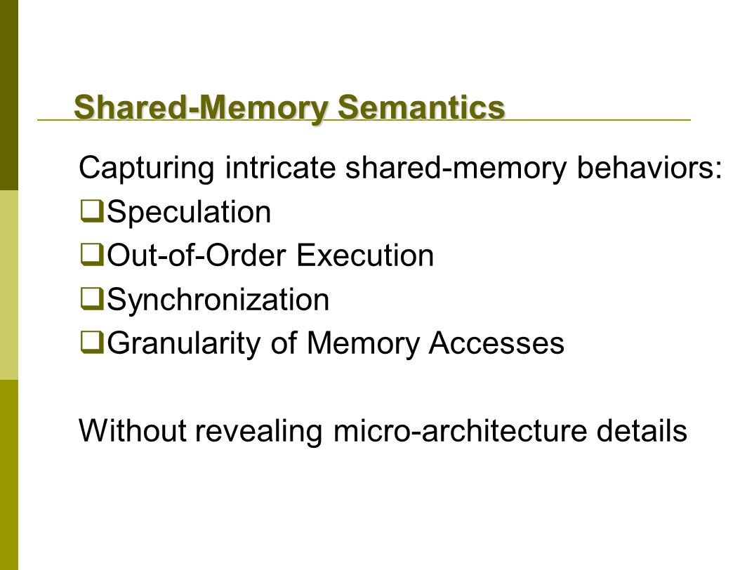 Shared-Memory Semantics Capturing intricate shared-memory behaviors:  Speculation  Out-of-Order Execution  Synchronization  Granularity of Memory Accesses Without revealing micro-architecture details