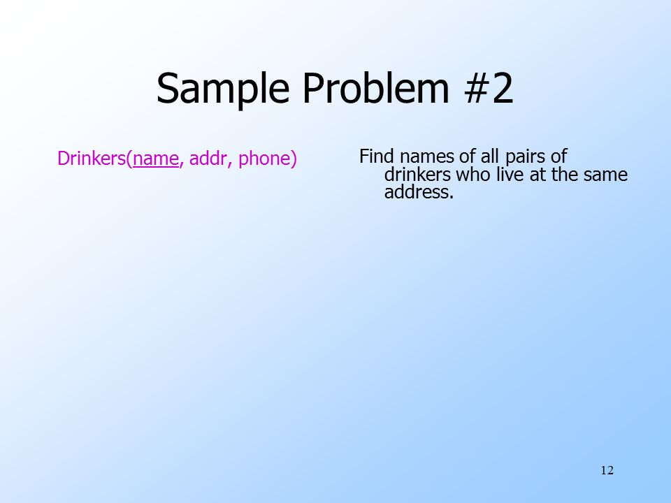 12 Sample Problem #2 Drinkers(name, addr, phone) Find names of all pairs of drinkers who live at the same address.