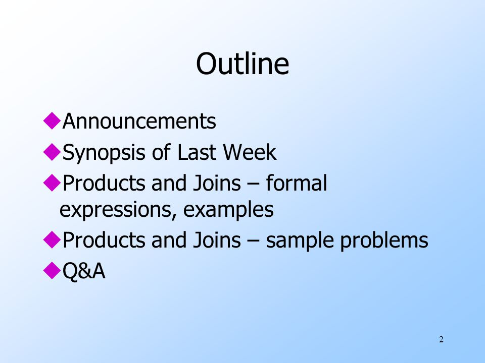 2 Outline uAnnouncements uSynopsis of Last Week uProducts and Joins – formal expressions, examples uProducts and Joins – sample problems uQ&A