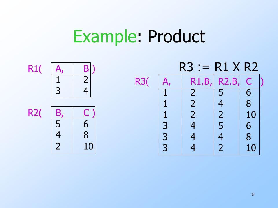 6 Example: Product R1(A,B ) 12 34 R2(B,C ) 56 48 210 R3(A,R1.B,R2.B,C ) 1256 1248 12210 3456 3448 34210 R3 := R1 X R2