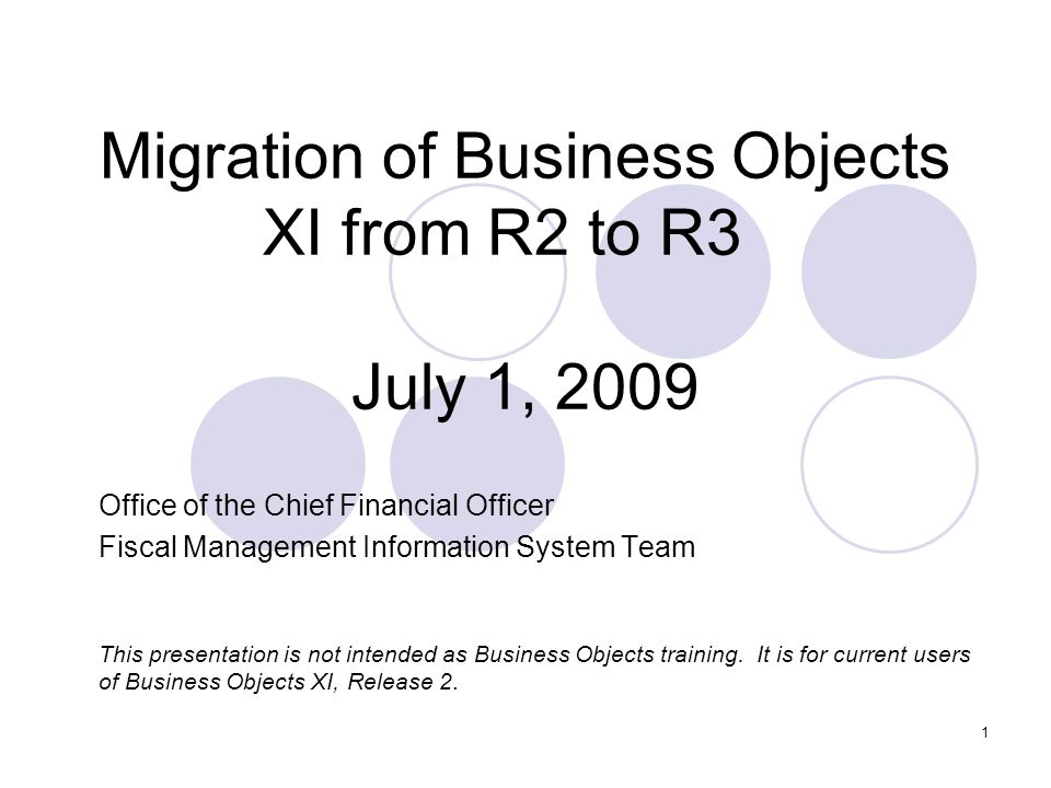 1 Migration of Business Objects XI from R2 to R3 July 1, 2009 Office of the Chief Financial Officer Fiscal Management Information System Team This presentation is not intended as Business Objects training.