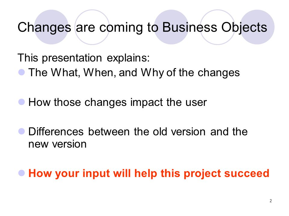 2 Changes are coming to Business Objects This presentation explains: The What, When, and Why of the changes How those changes impact the user Differences between the old version and the new version How your input will help this project succeed