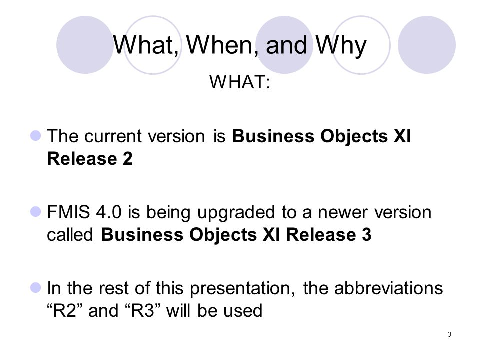 3 What, When, and Why WHAT: The current version is Business Objects XI Release 2 FMIS 4.0 is being upgraded to a newer version called Business Objects XI Release 3 In the rest of this presentation, the abbreviations R2 and R3 will be used
