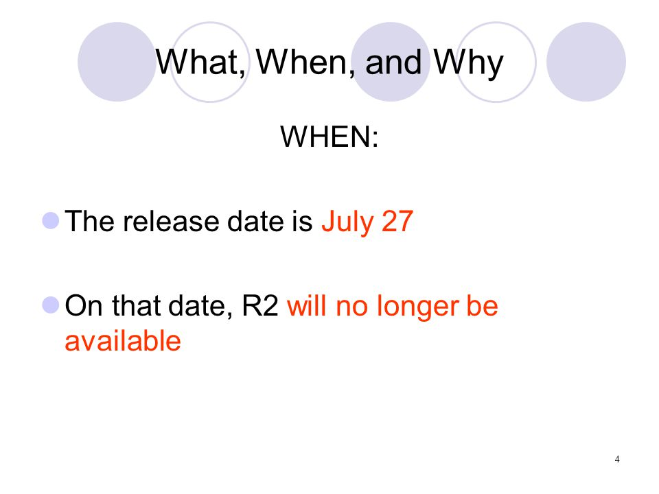 4 What, When, and Why WHEN: The release date is July 27 On that date, R2 will no longer be available
