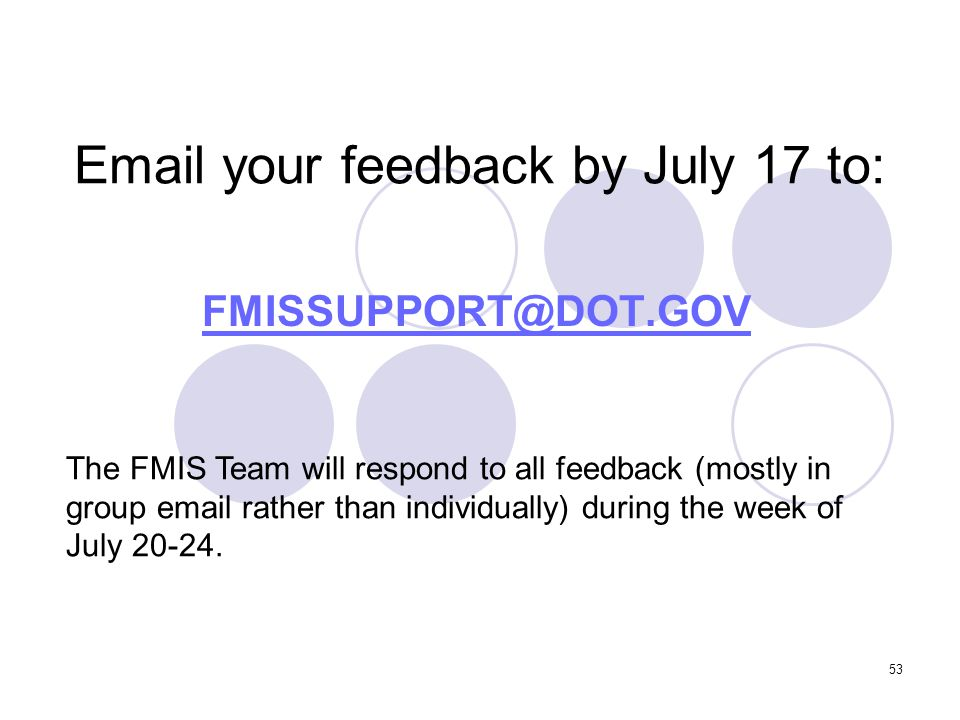 53 Email your feedback by July 17 to: FMISSUPPORT@DOT.GOV The FMIS Team will respond to all feedback (mostly in group email rather than individually) during the week of July 20-24.