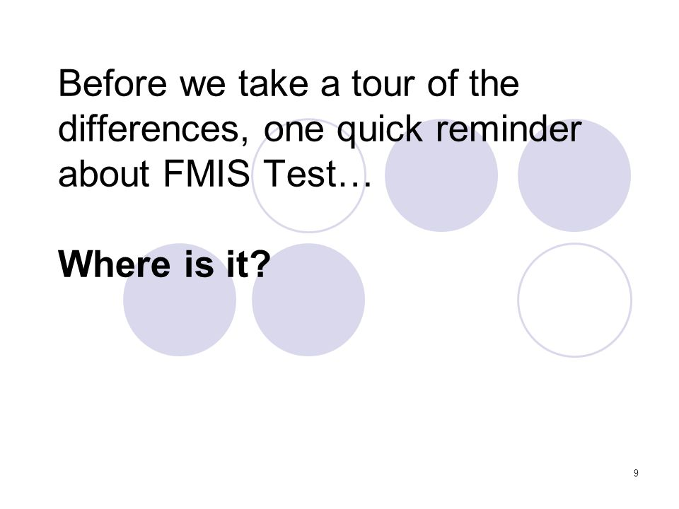 9 Before we take a tour of the differences, one quick reminder about FMIS Test… Where is it