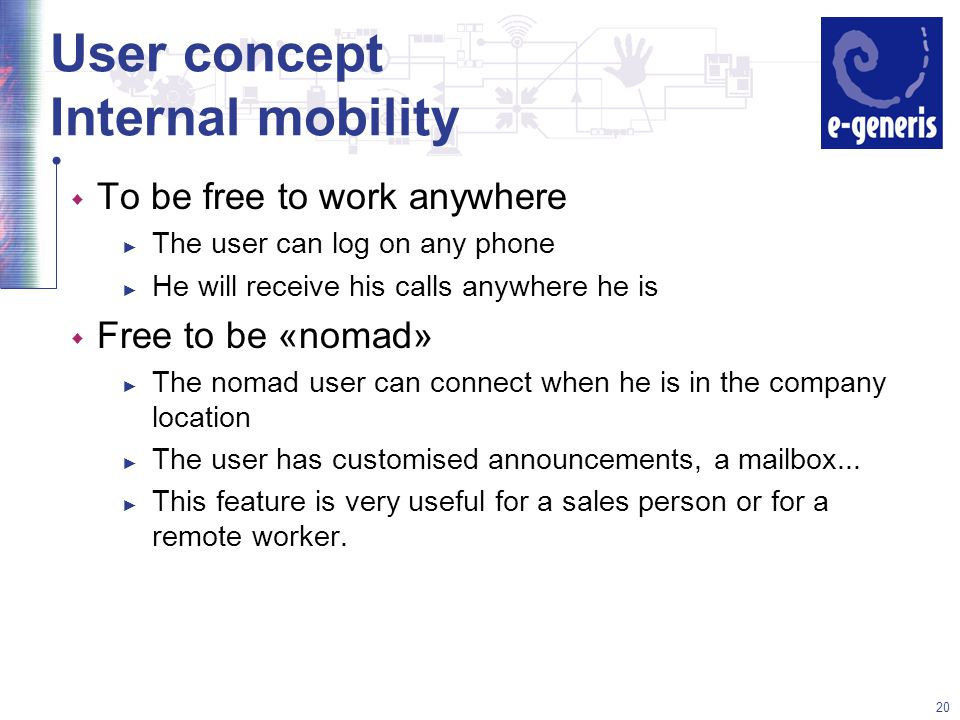 20 User concept Internal mobility w To be free to work anywhere ► The user can log on any phone ► He will receive his calls anywhere he is w Free to be «nomad» ► The nomad user can connect when he is in the company location ► The user has customised announcements, a mailbox...