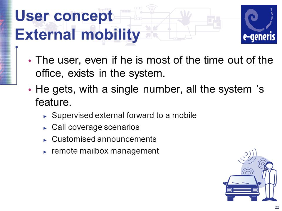 22 User concept External mobility w The user, even if he is most of the time out of the office, exists in the system.
