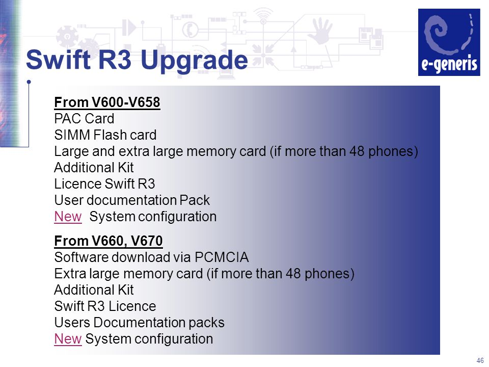 46 Swift R3 Upgrade From V660, V670 Software download via PCMCIA Extra large memory card (if more than 48 phones) Additional Kit Swift R3 Licence Users Documentation packs New System configuration From V600-V658 PAC Card SIMM Flash card Large and extra large memory card (if more than 48 phones) Additional Kit Licence Swift R3 User documentation Pack New System configuration