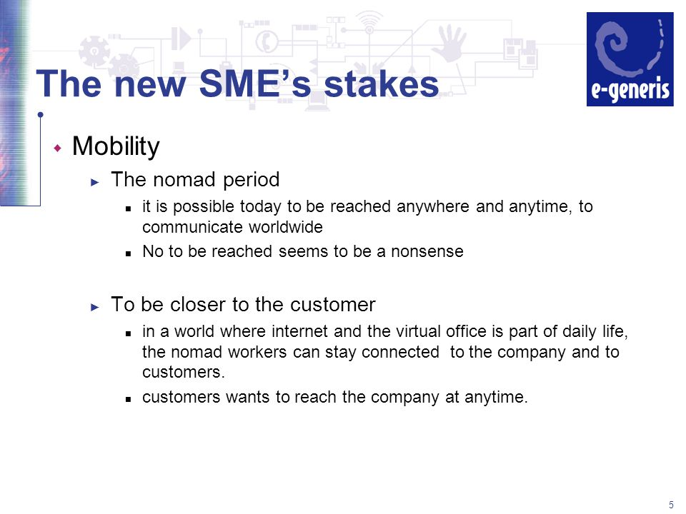 5 The new SME's stakes w Mobility ► The nomad period it is possible today to be reached anywhere and anytime, to communicate worldwide No to be reached seems to be a nonsense ► To be closer to the customer in a world where internet and the virtual office is part of daily life, the nomad workers can stay connected to the company and to customers.