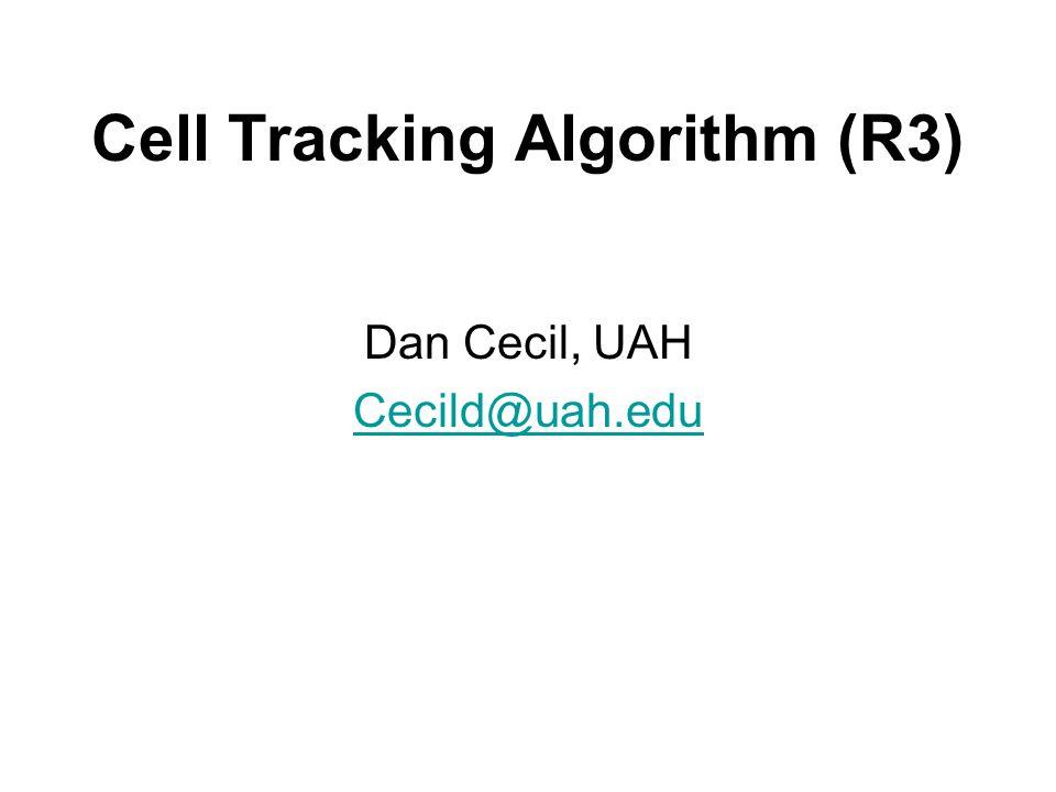 Cell Tracking Algorithm (R3) Dan Cecil, UAH Cecild@uah.edu