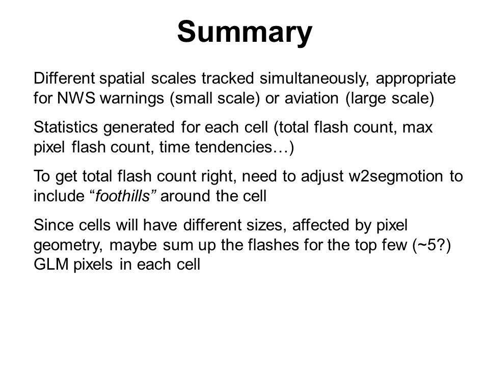 Summary Different spatial scales tracked simultaneously, appropriate for NWS warnings (small scale) or aviation (large scale) Statistics generated for each cell (total flash count, max pixel flash count, time tendencies…) To get total flash count right, need to adjust w2segmotion to include foothills around the cell Since cells will have different sizes, affected by pixel geometry, maybe sum up the flashes for the top few (~5 ) GLM pixels in each cell