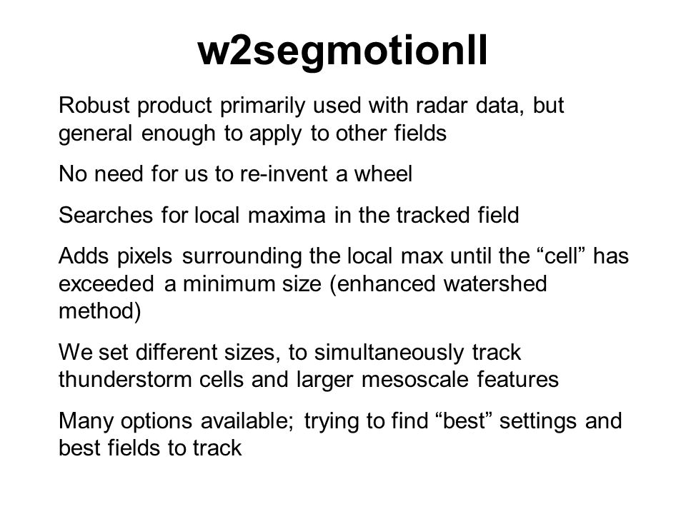 w2segmotionll Robust product primarily used with radar data, but general enough to apply to other fields No need for us to re-invent a wheel Searches for local maxima in the tracked field Adds pixels surrounding the local max until the cell has exceeded a minimum size (enhanced watershed method) We set different sizes, to simultaneously track thunderstorm cells and larger mesoscale features Many options available; trying to find best settings and best fields to track