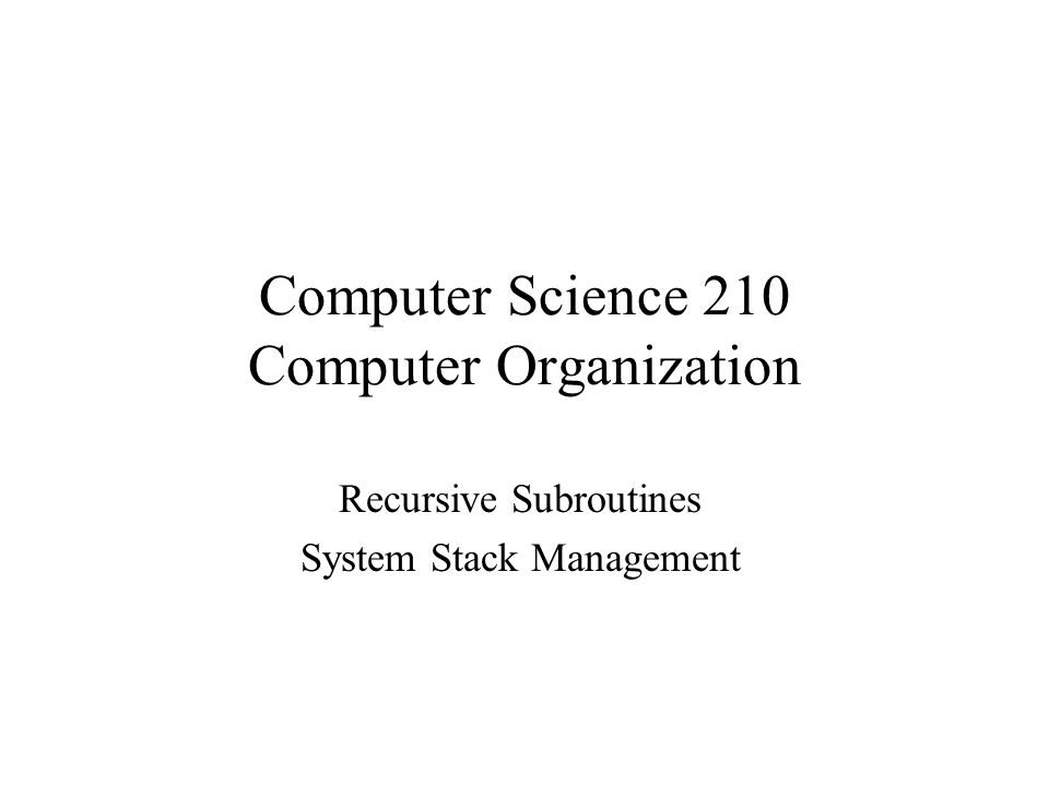 Computer Science 210 Computer Organization Recursive Subroutines System Stack Management