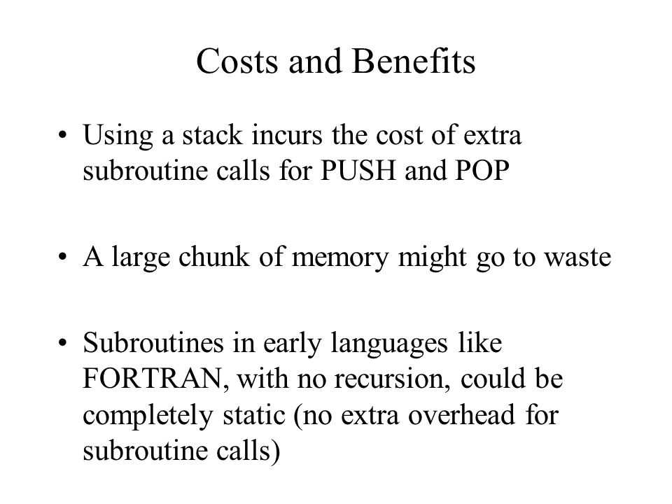 Costs and Benefits Using a stack incurs the cost of extra subroutine calls for PUSH and POP A large chunk of memory might go to waste Subroutines in early languages like FORTRAN, with no recursion, could be completely static (no extra overhead for subroutine calls)