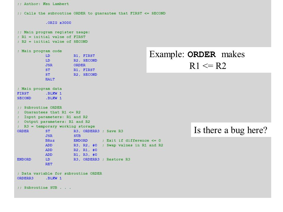 ;; Subroutine FACTORIAL ; Returns the factorial of R1 in R2 ; Input parameter: R1 ; Output parameter: R2 ; R3 = temporary working storage ;; Pseudocode: ; if number > 0 ; return number * fact(number – 1) ; else ; return 1 FACTORIALADD R1, R1, #0; If number > 0 then recurse BRp RECURSE LD R2, FACTONE; Base case: return 1 RET RECURSEADD R0, R7, #0; Save my return address JSR PUSH ADD R0, R3, #0; Save the working storage JSR PUSH ADD R0, R1, #0; Save my input parameter JSR PUSH ADD R1, R1, #-1; Decrement the number JSR FACTORIAL JSR POP; Restore my input parameter ADD R1, R0, #0 JSR MUL; R3 = R1 * R2 [number * fact(number – 1)] ADD R2, R3, #0; Shift the product back to R2 JSR POP; Restore the working storage ADDR3, R0, #0 JSR POP; Restore my return address ADD R7, R0, #0 RET ; Data for subroutine FACT FACTONE.FILL 1 Recursive factorial routine in assembler