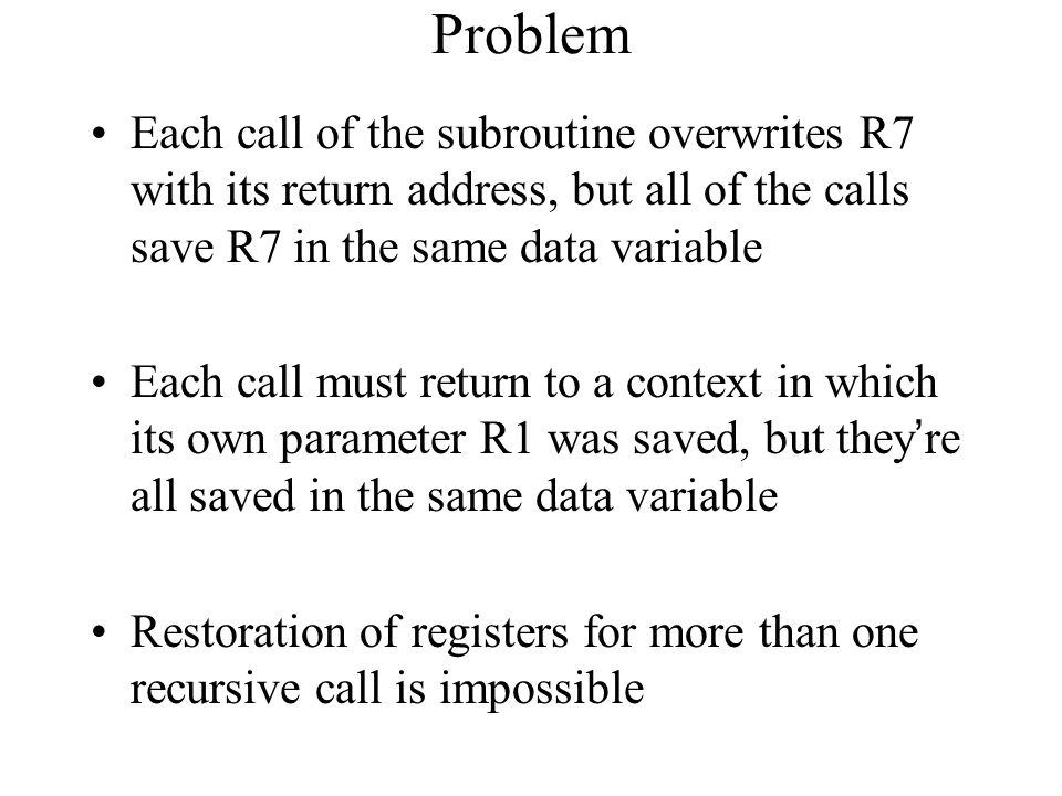 Problem Each call of the subroutine overwrites R7 with its return address, but all of the calls save R7 in the same data variable Each call must return to a context in which its own parameter R1 was saved, but they're all saved in the same data variable Restoration of registers for more than one recursive call is impossible