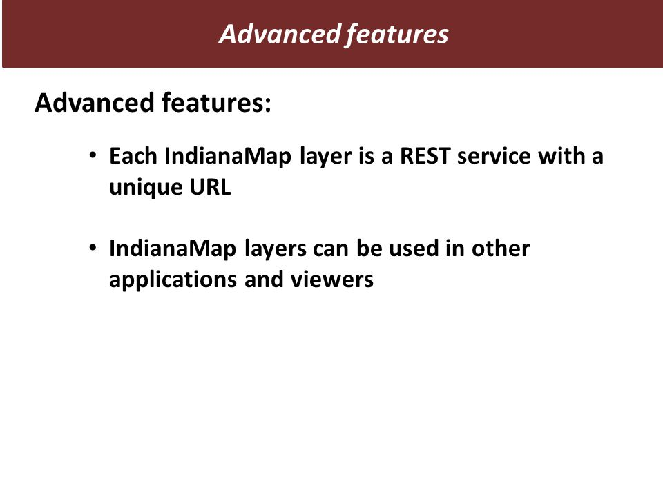 Advanced features: Each IndianaMap layer is a REST service with a unique URL IndianaMap layers can be used in other applications and viewers Advanced features