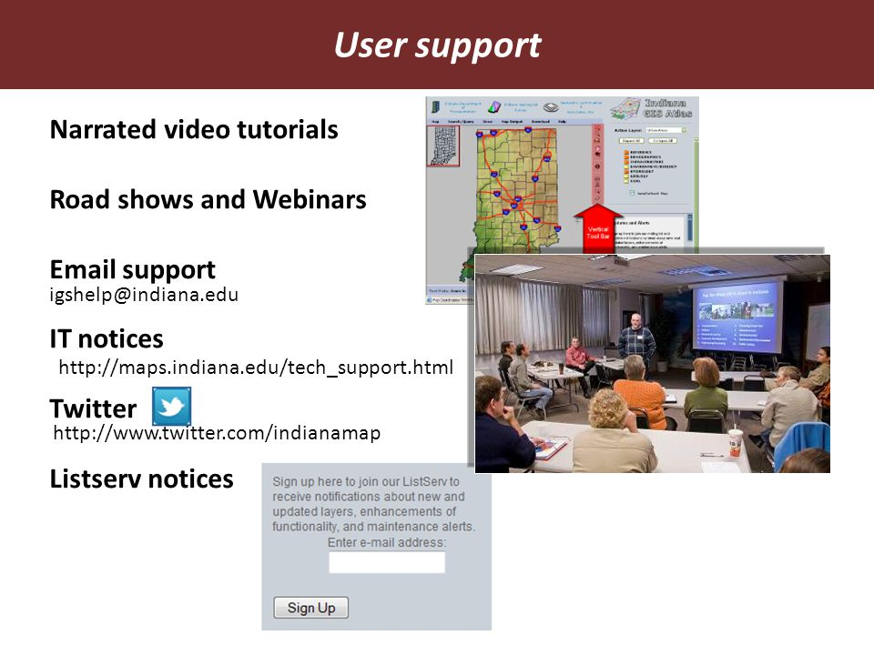 Narrated video tutorials Road shows and Webinars Email support IT notices Twitter Listserv notices User support igshelp@indiana.edu http://maps.indian
