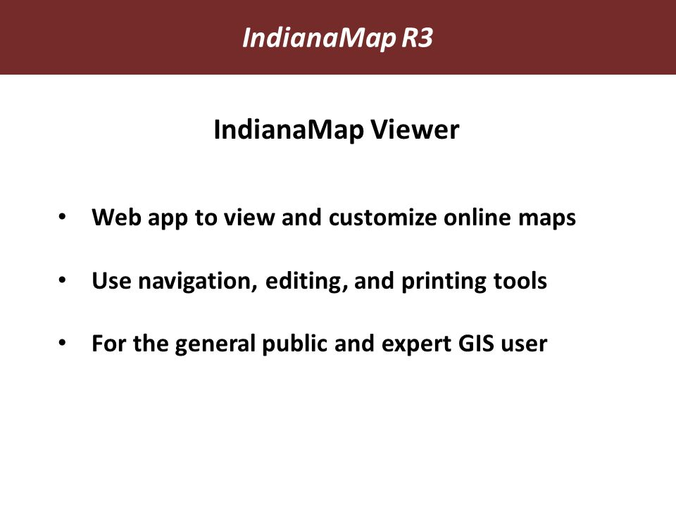 Web app to view and customize online maps Use navigation, editing, and printing tools For the general public and expert GIS user IndianaMap Viewer IndianaMap R3