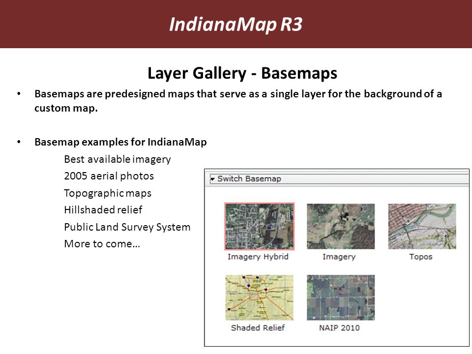 Layer Gallery - Basemaps Basemaps are predesigned maps that serve as a single layer for the background of a custom map. Basemap examples for IndianaMa