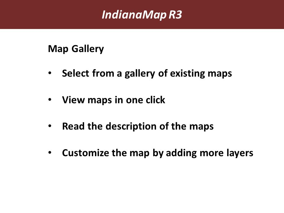 IndianaMap R3 Map Gallery Select from a gallery of existing maps View maps in one click Read the description of the maps Customize the map by adding more layers
