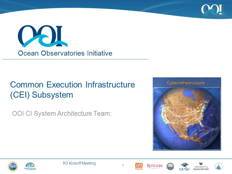 R3 Kickoff Meeting Ocean Observatories Initiative Common Execution Infrastructure (CEI) Subsystem OOI CI System Architecture Team: 1