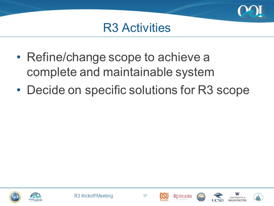 R3 Kickoff Meeting R3 Activities Refine/change scope to achieve a complete and maintainable system Decide on specific solutions for R3 scope 17