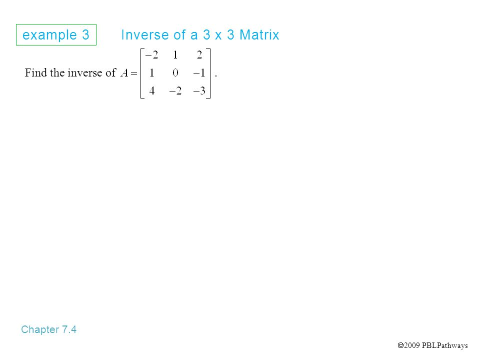 example 3 Inverse of a 3 x 3 Matrix Chapter 7.4 Find the inverse of.  2009 PBLPathways