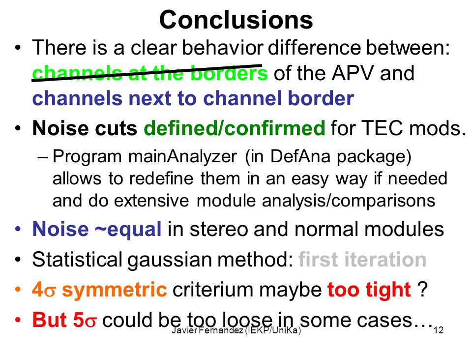 Javier Fernandez (IEKP/UniKa)12 Conclusions There is a clear behavior difference between: channels at the borders of the APV and channels next to channel border Noise cuts defined/confirmed for TEC mods.