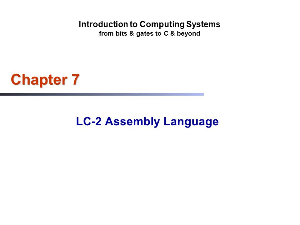 Introduction to Computing Systems from bits & gates to C & beyond Chapter 7 LC-2 Assembly Language
