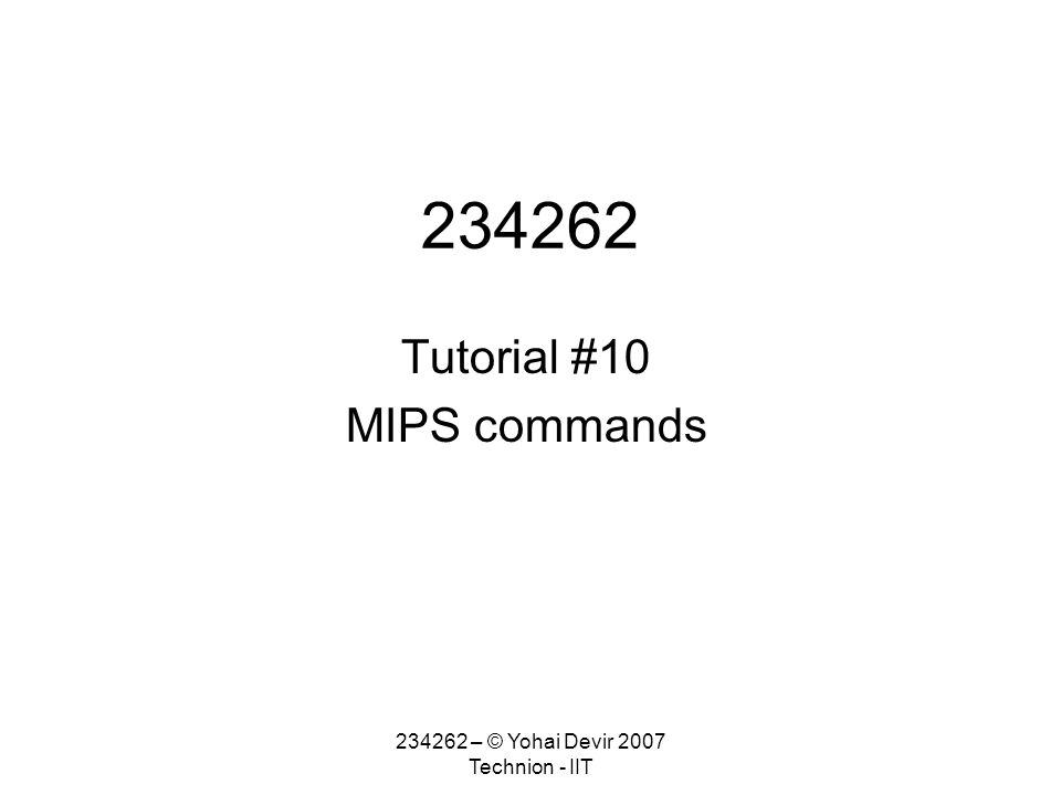 234262 – © Yohai Devir 2007 Technion - IIT 234262 Tutorial #10 MIPS commands