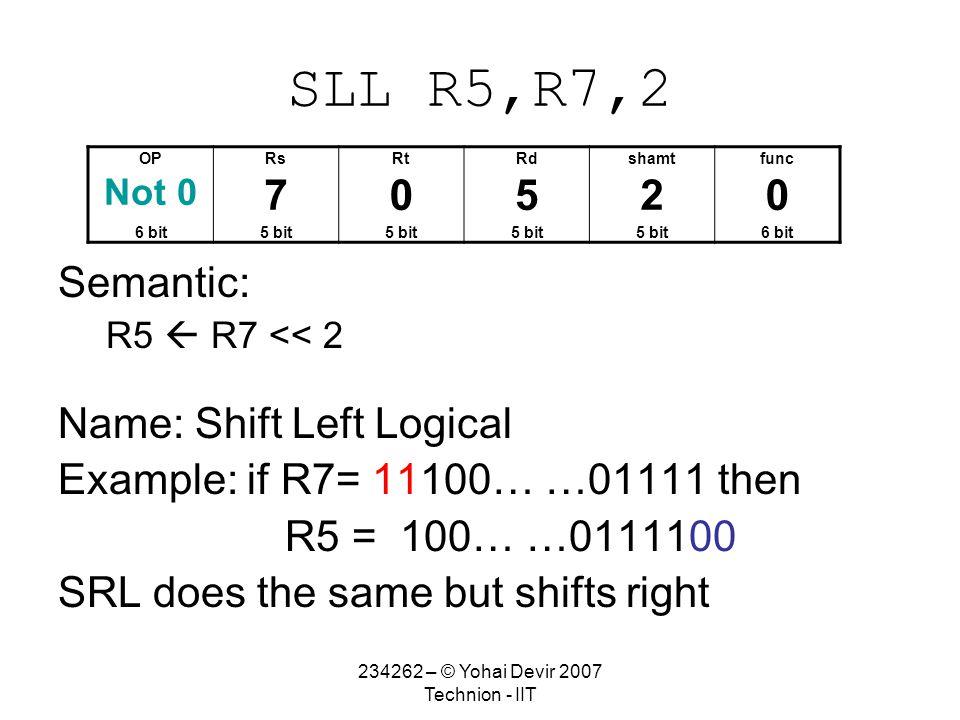 234262 – © Yohai Devir 2007 Technion - IIT SLL R5,R7,2 Semantic: R5  R7 << 2 Name: Shift Left Logical Example: if R7= 11100… …01111 then R5 = 100… …0111100 SRL does the same but shifts right OPRsRtRdshamtfunc Not 0 70520 6 bit5 bit 6 bit
