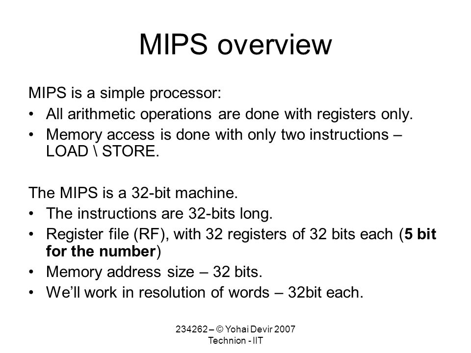 234262 – © Yohai Devir 2007 Technion - IIT MIPS overview MIPS is a simple processor: All arithmetic operations are done with registers only.